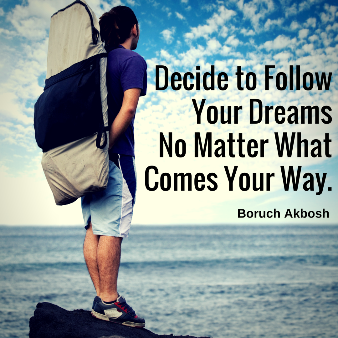 Decide to Follow your Dreams no matter what comes your way ...